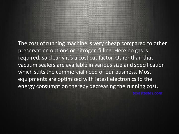 The cost of running machine is very cheap compared to other preservation options or nitrogen filling. Here no gas is required, so clearly it's a cost cut factor. Other than that vacuum sealers are available in various size and specification which suits the commercial need of our business. Most equipments are optimized with latest electronics to the energy consumption thereby decreasing the running cost.