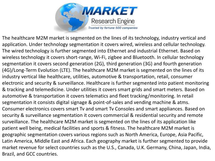 The healthcare M2M market is segmented on the lines of its technology, industry vertical and application. Under technology segmentation it covers wired, wireless and cellular technology. The wired technology is further segmented into Ethernet and industrial Ethernet. Based on wireless technology it covers short-range, Wi-Fi, zigbee and Bluetooth. In cellular technology segmentation it covers second generation (2G), third generation (3G) and fourth generation (4G)/Long-Term Evolution (LTE). The healthcare M2M market is segmented on the lines of its industry vertical like healthcare, utilities, automotive & transportation, retail, consumer electronic and security & surveillance. Healthcare is further segmented into patient monitoring & tracking and telemedicine. Under utilities it covers smart grids and smart meters. Based on automotive & transportation it covers telematics and fleet tracking/monitoring. In retail segmentation it consists digital signage & point-of-sales and vending machine & atms. Consumer electronics covers smart Tv and smart Tv Consoles and smart appliances. Based on security & surveillance segmentation it covers commercial & residential security and remote surveillance. The healthcare M2M market is segmented on the lines of its application like patient well being, medical facilities and sports & fitness. The healthcare M2M market is geographic segmentation covers various regions such as North America, Europe, Asia Pacific, Latin America, Middle East and Africa. Each geography market is further segmented to provide market revenue for select countries such as the U.S., Canada, U.K. Germany, China, Japan, India, Brazil, and GCC countries.