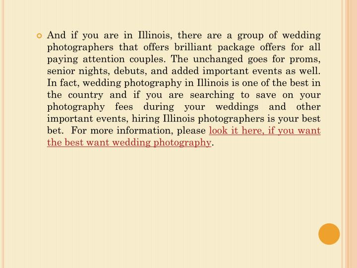 And if you are in Illinois, there are a group of wedding photographers that offers brilliant package offers for all paying attention couples. The unchanged goes for proms, senior nights, debuts, and added important events as well. In fact, wedding photography in Illinois is one of the best in the country and if you are searching to save on your photography fees during your weddings and other important events, hiring Illinois photographers is your best bet.