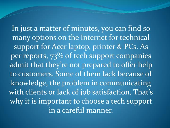 In just a matter of minutes, you can find so many options on the Internet for technical support for Acer laptop, printer & PCs. As per reports, 73% of tech support companies admit that they're not prepared to offer help to customers. Some of them lack because of knowledge, the problem in communicating with clients or lack of job satisfaction. That's why it is important to choose a tech support in a careful manner.