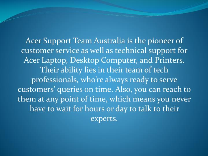 Acer Support Team Australia is the pioneer of customer service as well as technical support for Acer Laptop, Desktop Computer, and Printers. Their ability lies in their team of tech professionals, who're always ready to serve customers' queries on time. Also, you can reach to them at any point of time, which means you never have to wait for hours or day to talk to their experts.