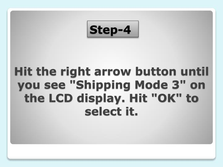 """Hit the right arrow button until you see """"Shipping Mode 3"""" on the LCD display. Hit """"OK"""" to select it."""