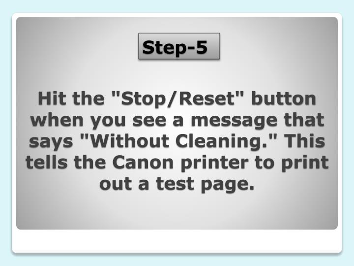 """Hit the """"Stop/Reset"""" button when you see a message that says """"Without Cleaning."""" This tells the Canon printer to print out a test page."""