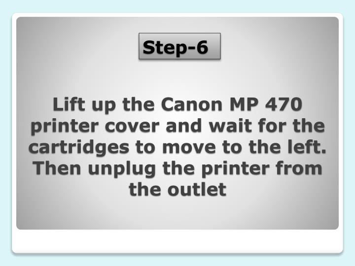 Lift up the Canon MP 470 printer cover and wait for the cartridges to move to the left. Then unplug the printer from the outlet