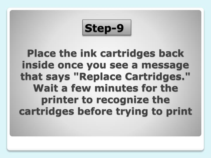 """Place the ink cartridges back inside once you see a message that says """"Replace Cartridges."""" Wait a few minutes for the printer to recognize the cartridges before trying to print"""