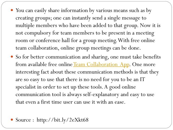 You can easily share information by various means such as by creating groups; one can instantly send a single message to multiple members who have been added to that group. Now it is not compulsory for team members to be present in a meeting room or conference hall for a group meeting. With free online team collaboration, online group meetings can be done.