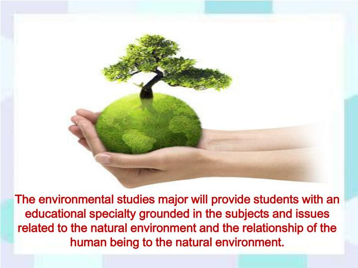 The environmental studies major will provide students with an educational specialty grounded in the subjects and issues related to the natural environment and the relationship of the human being to the natural environment.
