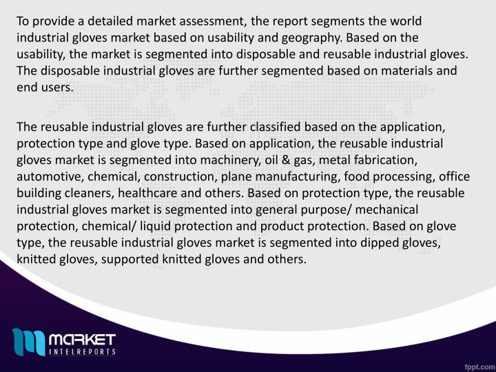 To provide a detailed market assessment, the report segments the world industrial gloves market based on usability and geography. Based on the usability, the market is segmented into disposable and reusable industrial gloves. The disposable industrial gloves are further segmented based on materials and end users.