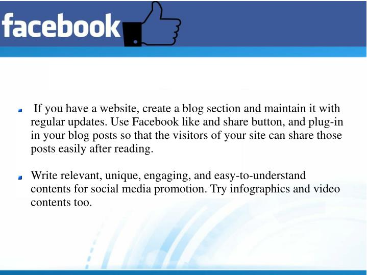 If you have a website, create a blog section and maintain it with regular updates. Use Facebook like and share button, and plug-in in your blog posts so that the visitors of your site can share those posts easily after reading.