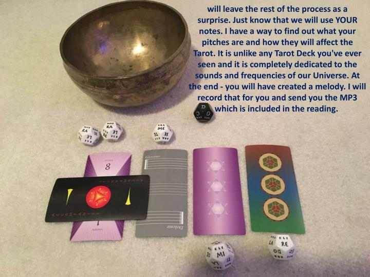 will leave the rest of the process as a surprise. Just know that we will use YOUR notes. I have a way to find out what your pitches are and how they will affect the Tarot. It is unlike any Tarot Deck you've ever seen and it is completely dedicated to the sounds and frequencies of our Universe. At the end - you will have created a melody. I will record that for you and send you the MP3 which is included in the reading.