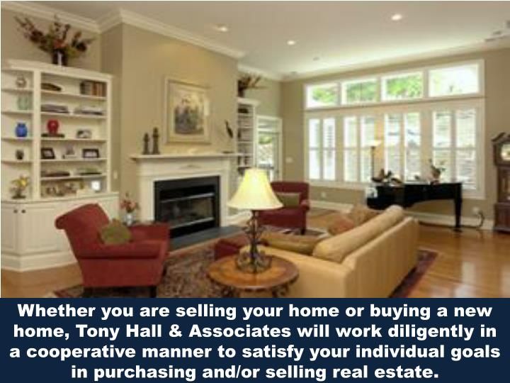 Whether you are selling your home or buying a new home, Tony Hall & Associates will workdiligently...