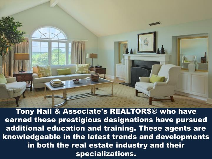 Tony Hall & Associate's REALTORS® who have earned these prestigious designations have pursued additional education and training. These agents are knowledgeable in the latest trends and developments in both the real estate industry and their specializations.