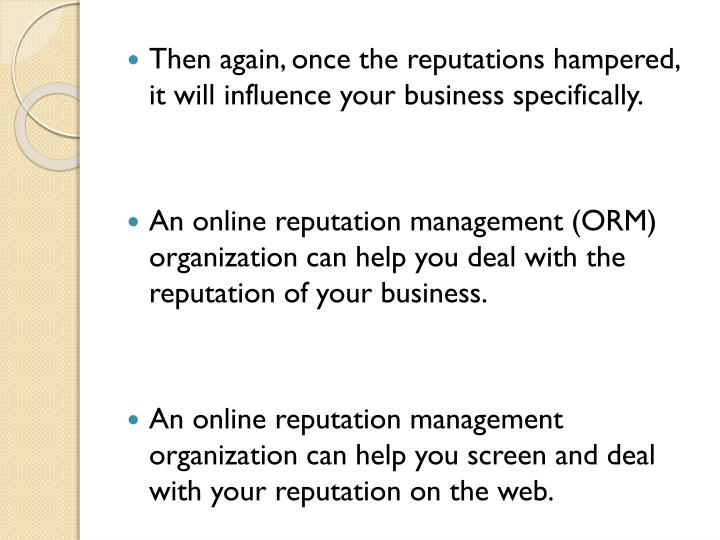 Then again, once the reputations hampered, it will influence your business specifically.