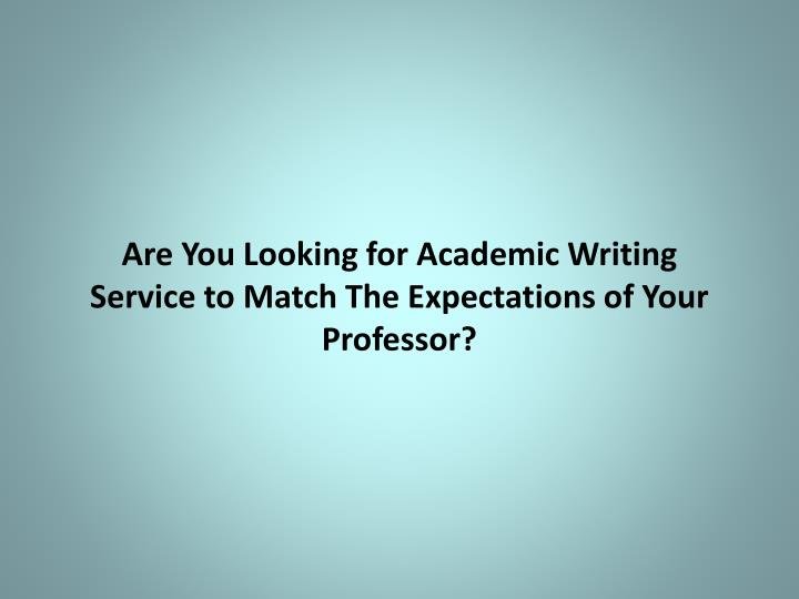 Are you looking for academic writing service to match the expectations of your professor