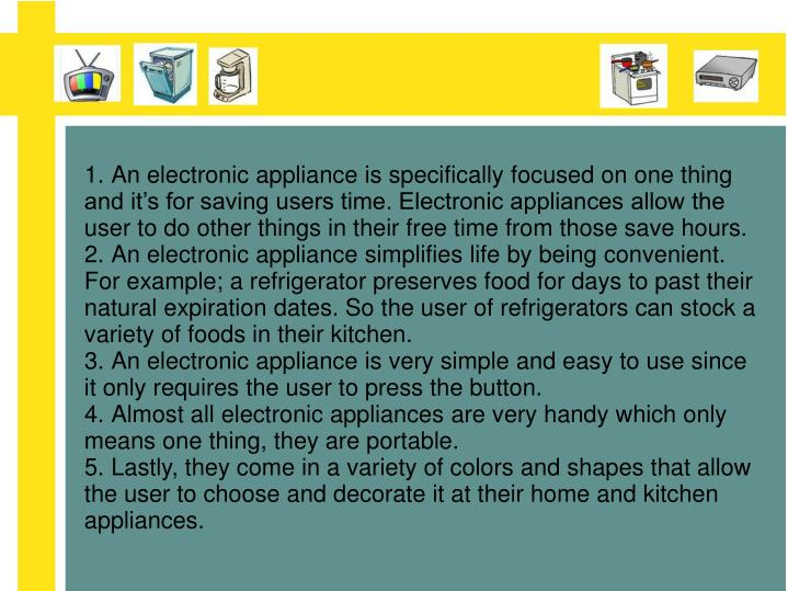 1.An electronic appliance is specifically focused on one thing and it's for saving users time. Electronic appliances allow the user to do other things in their free time from those save hours.