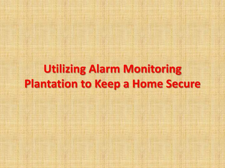 utilizing alarm monitoring plantation to keep a home secure
