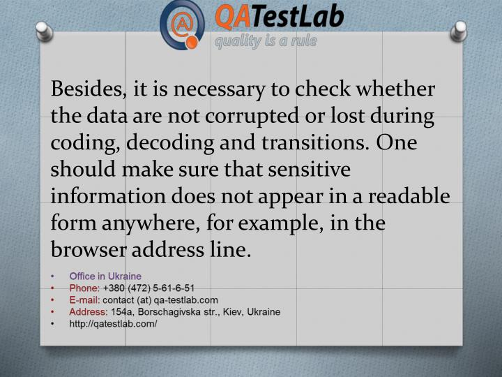 Besides, it is necessary to check whether the data are not corrupted or lost during coding, decoding and transitions. One should make sure that sensitive information does not appear in a readable form anywhere, for example, in the browser address line.