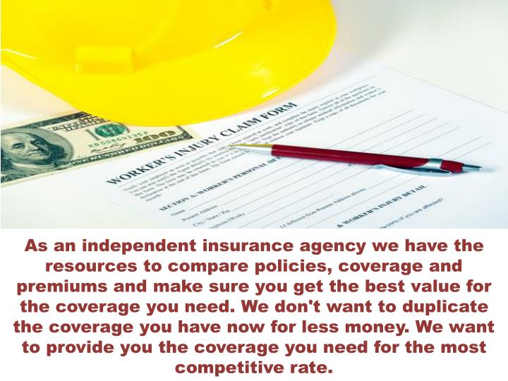 As an independent insurance agency we have the resources to compare policies, coverage and premiums and make sure you get the best value for the coverage you need. We don't want to duplicate the coverage you have now for less money. We want to provide you the coverage you need for the most competitive rate.