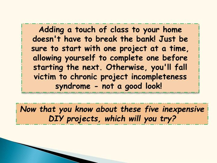Adding a touch of class to your home doesn't have to break the bank! Just be sure to start with one project at a time, allowing yourself to complete one before starting the next. Otherwise, you'll fall victim to chronic project incompleteness syndrome - not a good look!