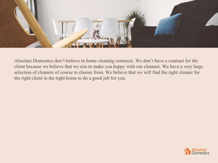 Absolute Domestics don't believe in home cleaning contracts. We don't have a contract for the