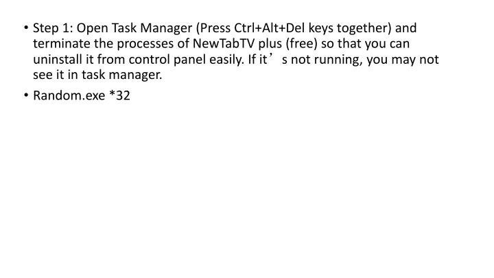 Step 1: Open Task Manager (Press Ctrl+Alt+Del keys together) and terminate the processes of NewTabTV plus (free) so that you can uninstall it from control panel easily. If it's not running, you may not see it in task manager.