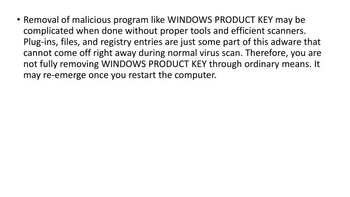 Removal of malicious program like WINDOWS PRODUCT KEY may be complicated when done without proper tools and efficient scanners. Plug-ins, files, and registry entries are just some part of this adware that cannot come off right away during normal virus scan. Therefore, you are not fully removing WINDOWS PRODUCT KEY through ordinary means. It may re-emerge once you restart the computer.