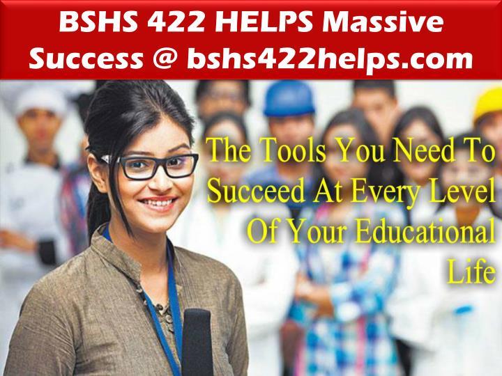 BSHS 422 HELPS Massive Success @ bshs422helps.com