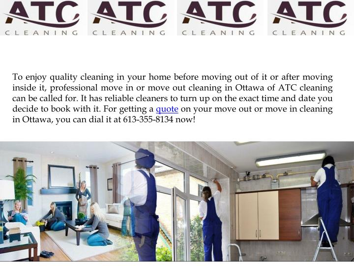 To enjoy quality cleaning in your home before moving out of it or after moving inside it, professional move in or move out cleaning in Ottawa of ATC cleaning can be called for. It has reliable cleaners to turn up on the exact time and date you decide to book with it. For getting a