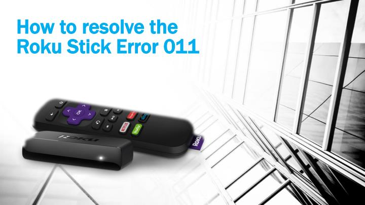 How to resolve the roku stick error 011