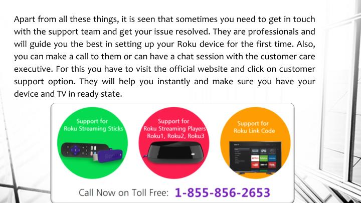 Apart from all these things, it is seen that sometimes you need to get in touch with the support team and get your issue resolved. They are professionals and will guide you the best in setting up your Roku device for the first time. Also, you can make a call to them or can have a chat session with the customer care executive. For this you have to visit the official website and click on customer support option. They will help you instantly and make sure you have your device and TV in ready state.
