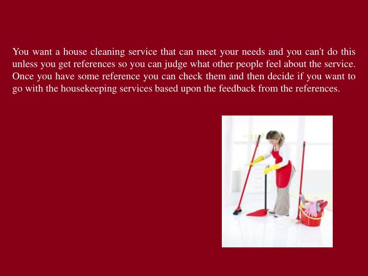 You want a house cleaning service that can meet your needs and you can't do this unless you get references so you can judge what other people feel about the service. Once you have some reference you can check them and then decide if you want to go with the housekeeping services based upon the feedback from the references.
