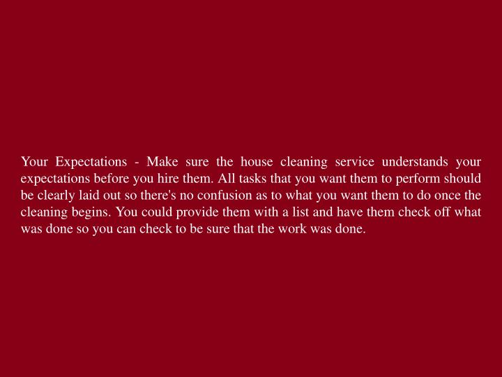 Your Expectations - Make sure the house cleaning service understands your expectations before you hire them. All tasks that you want them to perform should be clearly laid out so there's no confusion as to what you want them to do once the cleaning begins. You could provide them with a list and have them check off what was done so you can check to be sure that the work was done.
