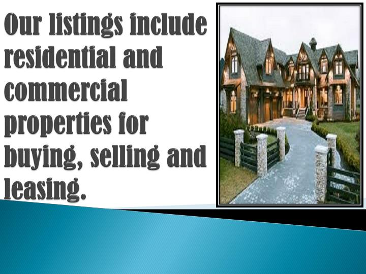 Our listings include residential and commercial properties for buying, selling and leasing.
