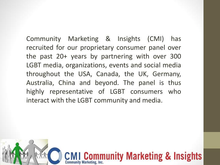 Community Marketing & Insights (CMI) has recruited for our proprietary consumer panel over the past 20+ years by partneringwith over 300 LGBT media, organizations, events and social media throughout the USA, Canada, the UK, Germany, Australia, Chinaand beyond. The panel is thus highly representative of LGBT consumers who interact with the LGBT community and media.