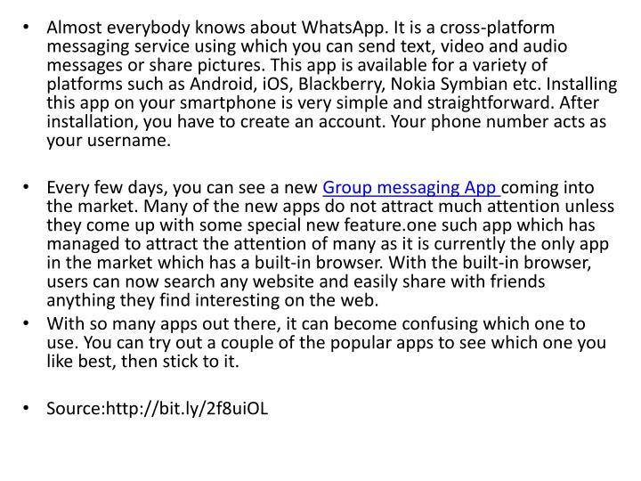 Almost everybody knows about WhatsApp. It is a cross-platform messaging service using which you can send text, video and audio messages or share pictures. This app is available for a variety of platforms such as Android, iOS, Blackberry, Nokia Symbian etc. Installing this app on your smartphone is very simple and straightforward. After installation, you have to create an account. Your phone number acts as your username.