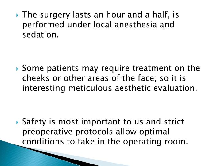 The surgery lasts an hour and a half, is performed under local anesthesia and sedation.