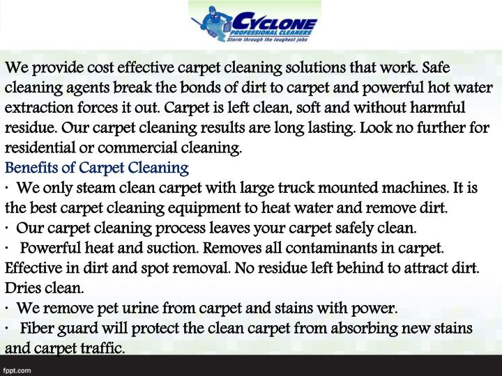 We provide cost effective carpet cleaning solutions that work. Safe cleaning agents break the bonds ...