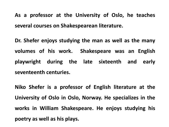 As a professor at the University of Oslo, he teaches several courses on Shakespearean literature.