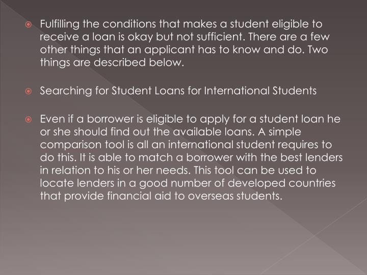 Fulfilling the conditions that makes a student eligible to receive a loan is okay but not sufficient. There are a few other things that an applicant has to know and do. Two things are described below