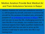 medivic aviation provide best medical air and train ambulance services in r aipur