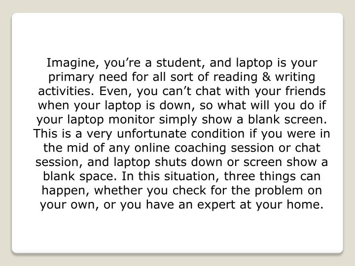 Imagine, you're a student, and laptop is your primary need for all sort of reading & writing activities. Even, you can't chat with your friends when your laptop is down, so what will you do if your laptop monitor simply show a blank screen. This is a very unfortunate condition if you were in the mid of any online coaching session or chat session, and laptop shuts down or screen show a blank space. In this situation, three things can happen, whether you check for the problem on your own, or you have an expert at your home.
