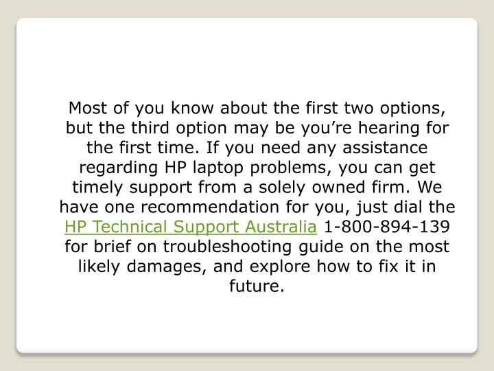 Most of you know about the first two options, but the third option may be you're hearing for the first time. If you need any assistance regarding HP laptop problems, you can get timely support from a solely owned firm. We have one recommendation for you, just dial the