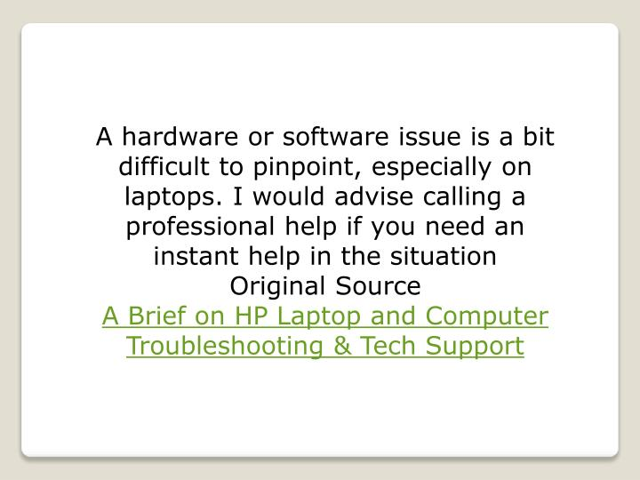A hardware or software issue is a bit difficult to pinpoint, especially on laptops. I would advise calling a professional help if you need an instant help in the situation