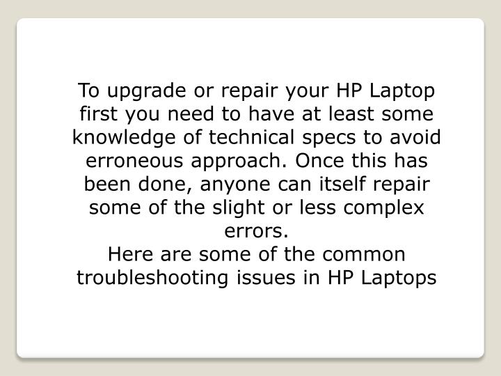 To upgrade or repair your HP Laptop first you need to have at least some knowledge of technical specs to avoid erroneous approach. Once this has been done, anyone can itself repair some of the slight or less complex errors.