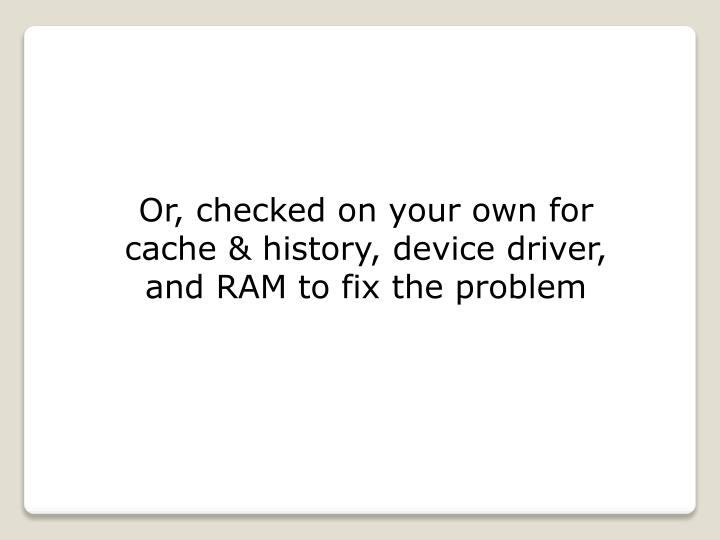 Or, checked on your own for cache & history, device driver, and RAM to fix the problem