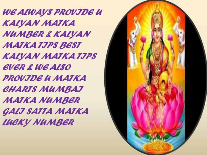WE ALWAYS PROVIDE U KALYAN MATKA NUMBER & KALYAN MATKA TIPS BEST KALYAN MATKA TIPS EVER & WE ALSO PR...