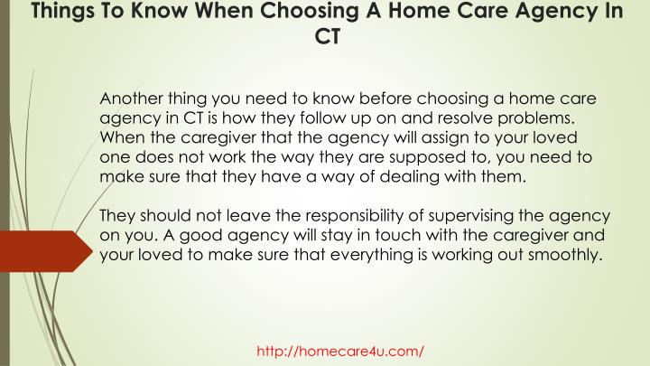 Another thing you need to know before choosing a home care agency in CT is how they follow up on and resolve problems. When the caregiver that the agency will assign to your loved one does not work the way they are supposed to, you need to make sure that they have a way of dealing with them.