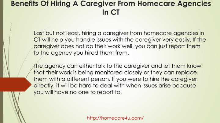 Last but not least, hiring a caregiver from homecare agencies in CT will help you handle issues with the caregiver very easily. If the caregiver does not do their work well, you can just report them to the agency you hired them from.