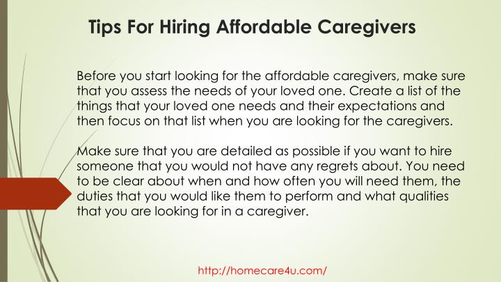Before you start looking for the affordable caregivers, make sure that you assess the needs of your loved one. Create a list of the things that your loved one needs and their expectations and then focus on that list when you are looking for the caregivers.