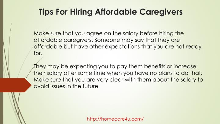 Make sure that you agree on the salary before hiring the affordable caregivers. Someone may say that they are affordable but have other expectations that you are not ready for.